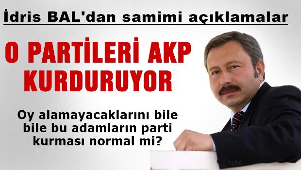 İdris Bal: O partileri AK Parti kurdurtuyor!
