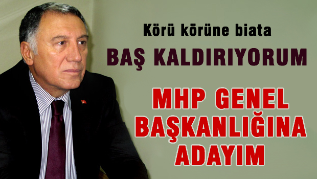 Körü körüne biat etmeyeceğim, MHP Genel Başkanlığına adayım