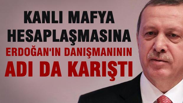 Mafya hesaplaşmasına Erdoğan'ın danışmanının adı karıştı.