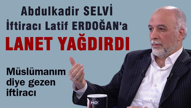 Abdulkadir SELVİ, Latif ERDOĞAN'a lanet yağdırdı