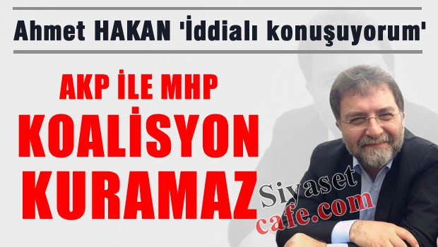 Ahmet Hakan 'İddia ediyorum; AKP, MHP ile koalisyon kurmaz'