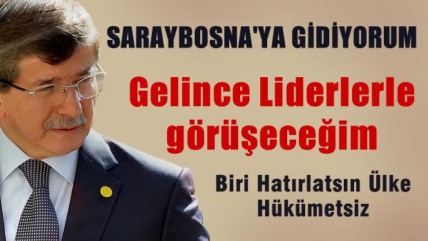 Saraybosna'ya gidiyorum gelince liderlerle görüşeceğim