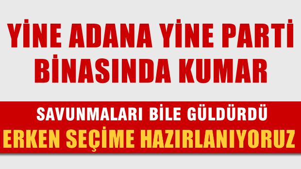 Yine Adana yine parti binasında kumar, Savunma 'Erken seçime hazırlanıyorduk'
