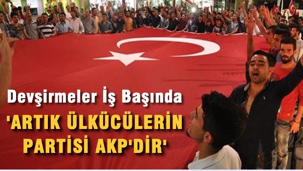 Devşirmeler iş başında 'Artık Ülkücülerin partisi AKP'dir'