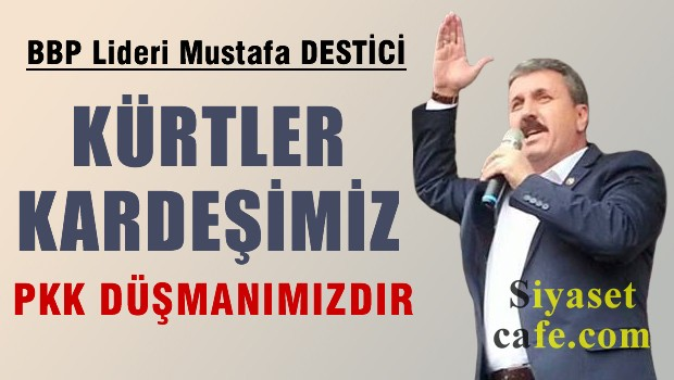 Mustafa Destici: Kürtler kardeşimiz, PKK düşmanımızdır