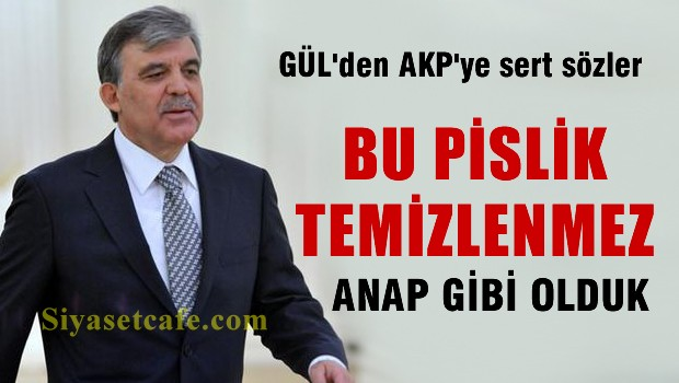 Gül'den AKP'yi sarsacak sözler 'Bu pislik temizlenmez'