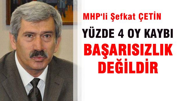 MHP'li Şefkat Çetin 'Yüzde 4 oy kaybı başarısızlık değildir'