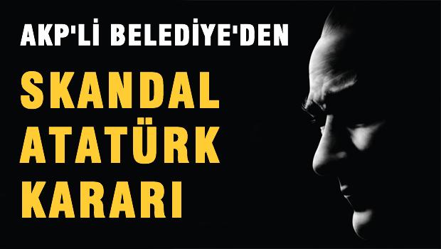 AKP'li belediyeden skandal ATATÜRK karar!