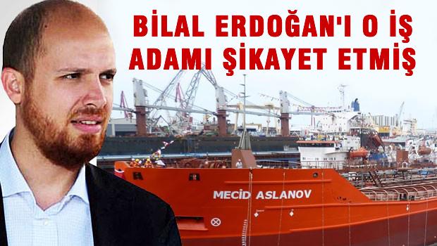 Bilal Erdoğan'ı o iş adamı şikayet etmiş