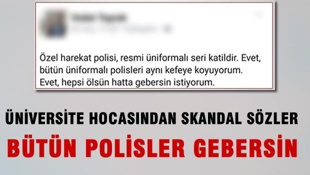 Üniversite hocasından skandal sözler! 'Bütün Polisler Gebersin'