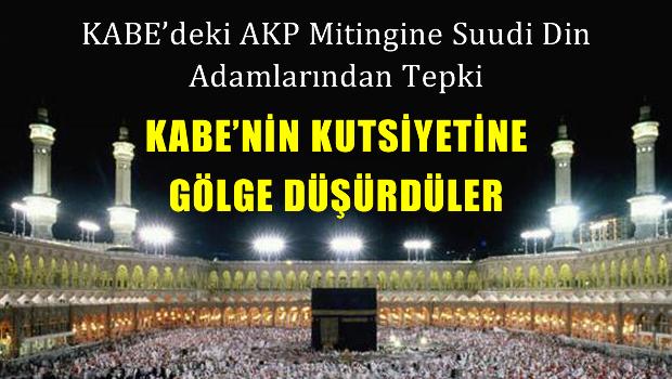 Suudi din adamlarından Kabe'deki AKP mitingine büyük tepki