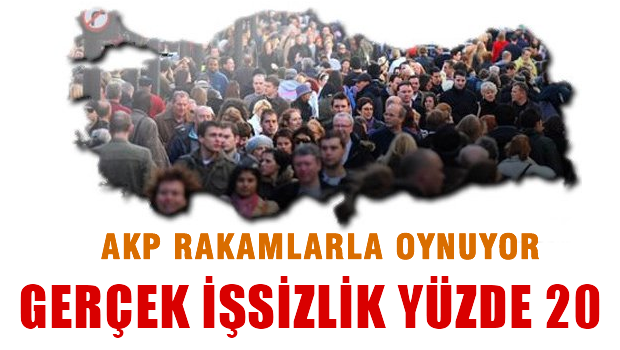AKP Rakamlarla oynuyor, gerçek işsizlik yüzde 20