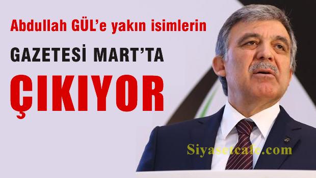 Abdullah Gül'ün ekibinin gazetesi Mart'ta çıkıyor