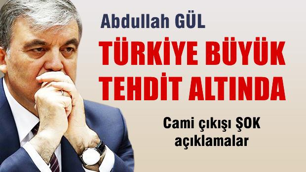 Abdullah Gül: Türkiye büyük tehdit altında