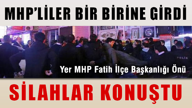 MHP'liler arasında MHP Fatih İlçe binası önünde silahlı kavga