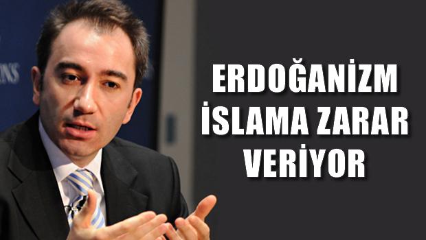 'Erdoğanizm İslam'a zarar veriyor'