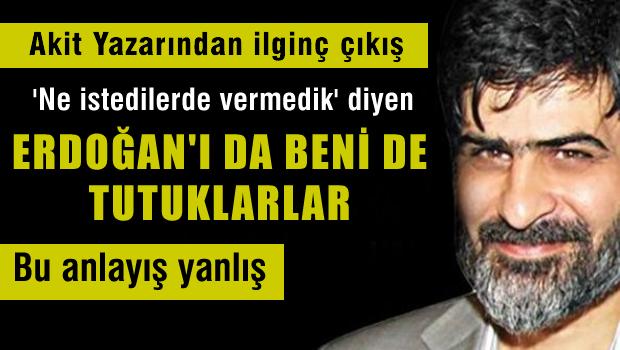 Akit yazarından ilginç çıkış: Beni de, Erdoğan'ı da tutuklarlar