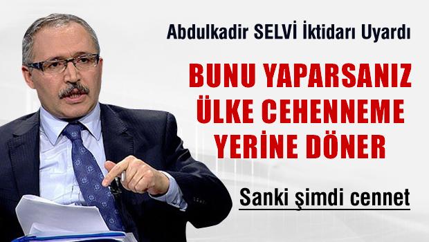 Abulkadir SELVİ ' AKP bunu yaparsa ülke cehenneme döner'