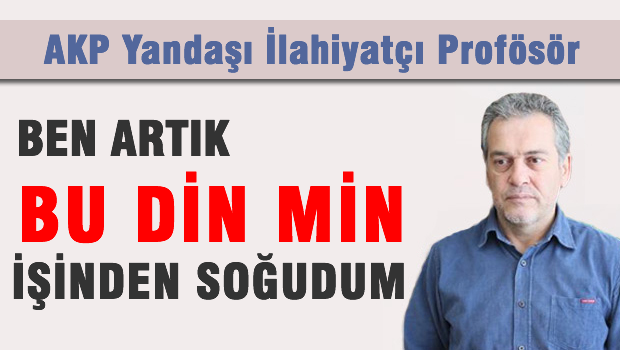 AKP yandaşı Prof. dr. 'Ben artık bu din min işinden soğudum'