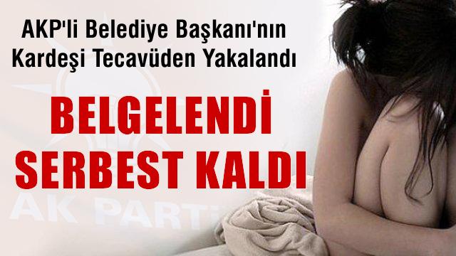 AKP'li Belediye Başkanı'nın kardeşi tecavüzden yakalandı serbest bırakıldı