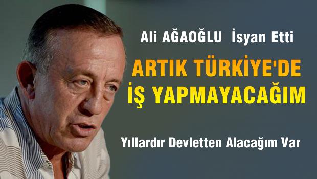 Ali Ağaoğlu: Artık Türkiye'de iş yapmayacağım