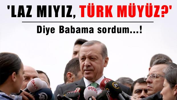 Erdoğan: Laz mıyız, Türk müyüz? diye babama sordum..