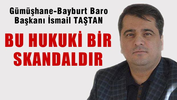 Gümüşhane Bayburt Baro Başkanı İsmail Taştan: 'Bu hukuk skandalıdır'