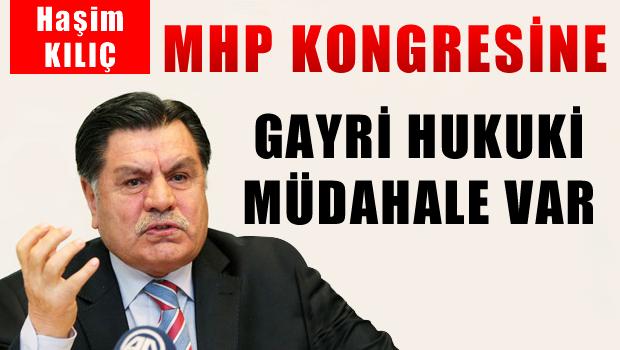 Haşim KILIÇ 'MHP Kongresine gayri hukuki müdahale var'