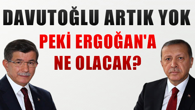 Davutoğlu artık yok, peki Erdoğan'a ne olacak?