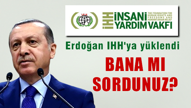 Erdoğan İHH'yı da suçlu ilan etti: Bana mı sordunuz?