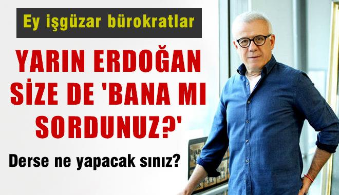 Ertuğrul Özkök'ten Bürokratlara: Erdoğan Size de 'Bana mı Sordunuz' Diyebilir