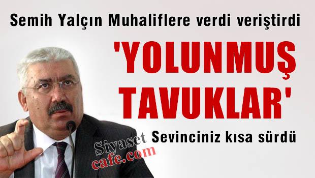 Semih YALÇIN MHP'li muhaliflere verdi veriştirdi: 'Yolunmuş Tavuklar'