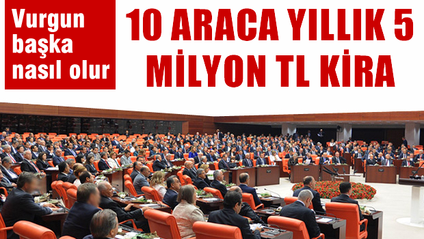 TBMM, kiralık 10 araca yılda 5 milyon lira ödüyor