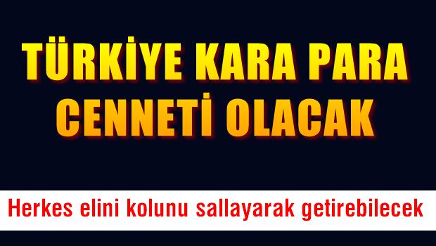 Türkiye kara paranın cenneti olacak