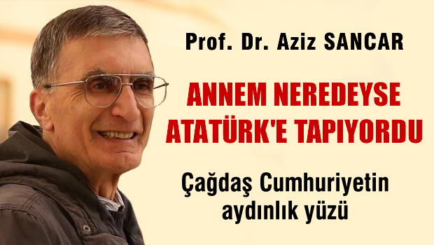 Aziz Sancar: Annem neredeyse Atatürk'e tapıyordu