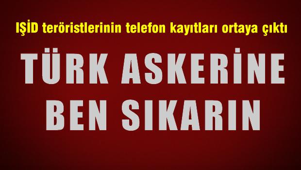 IŞİD'lilerin telefon kayıtları ortaya çıktı 'Türk Askerine ben sıkarım'