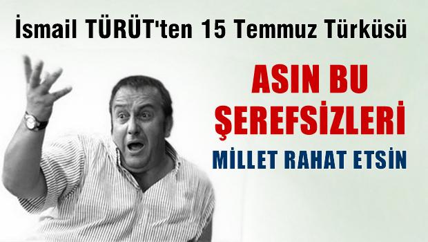 İsmail TÜRÜT'ün 15 Temmuz Türküsü 'Asın bu şerefsizleri'