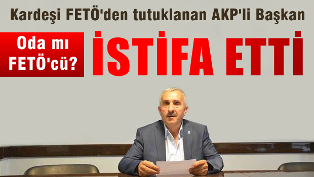 Kardeşi tutuklandı, AKP'li başkan istifa etti