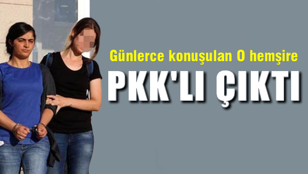 Günlerce konuşulan O Hemşire PKK'lı çıktı