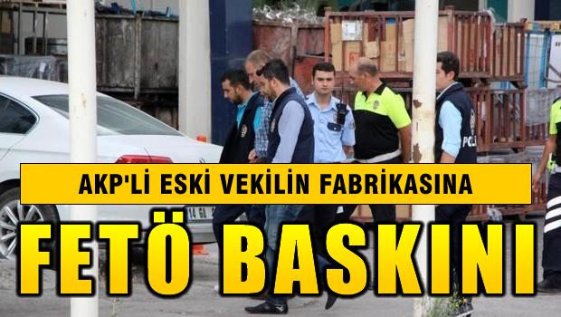 AKP'li eski vekilinin fabrikasına FETÖ baskını!