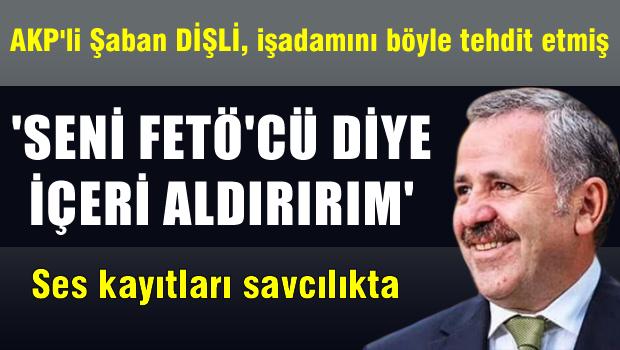 AKP'li Dişli'den işadamına 'seni Fetö'cü diye seni içeriye aldırırım'