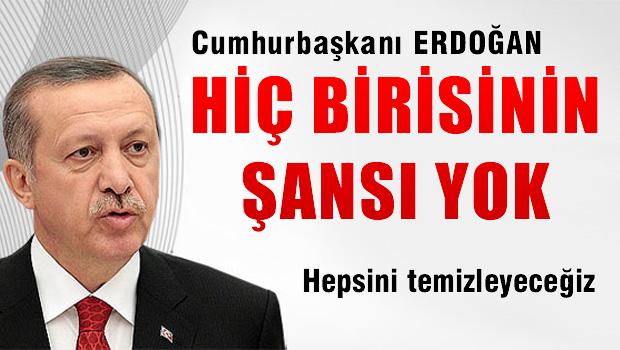 Erdoğan 'hiç birisinin şansı yok, hepsini temizleyeceğiz'