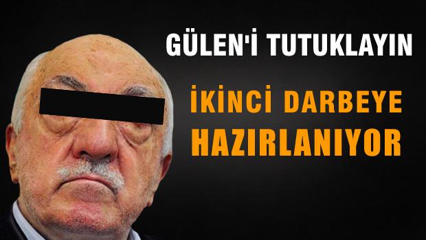 Gülen'i tutuklayın, çünkü ikinci darbeye hazırlanıyor