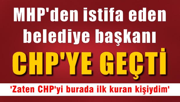 MHP'den istifa eden  Belediye Başkanı CHP'ye geçti