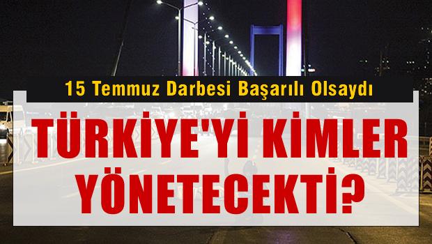 15 Temmuz Darbesi başarılı olsaydı Türkiye'yi kimler yönetecekti