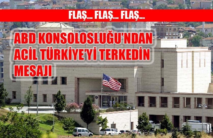 ABD Konsolosluğu'ndan acil Türkiye'yi terk edin mesajı