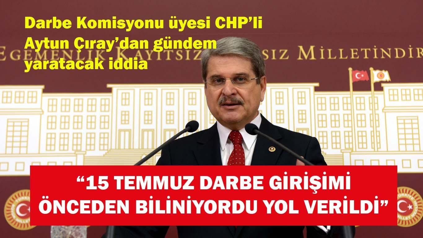 CHP'li Çıray, '15 Temmuz Darbe girişimi biliniyordu yol verildi'