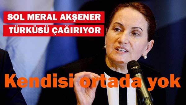 Sol Meral Akşener türküsü çağırıyor ama kendisi ortada yok