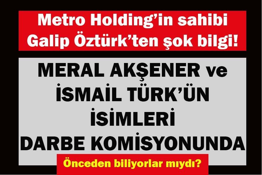 Galip Öztürk'ten şok iddialar! Meral Akşener ve İsmail Türk'ün isimleri Darbe Komisyonunda