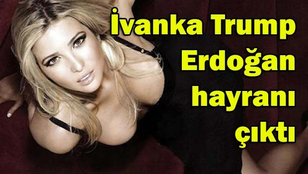 Ivanka Trump Erdoğan hayranı çıktı